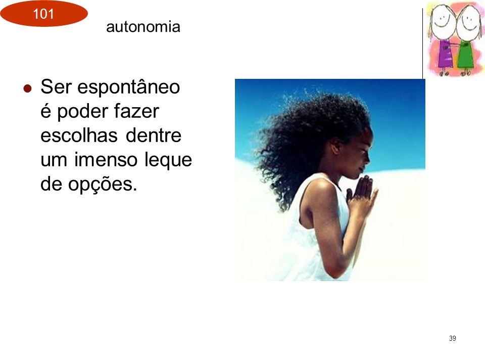 101 39 Ser espontâneo é poder fazer escolhas dentre um imenso leque de opções. autonomia