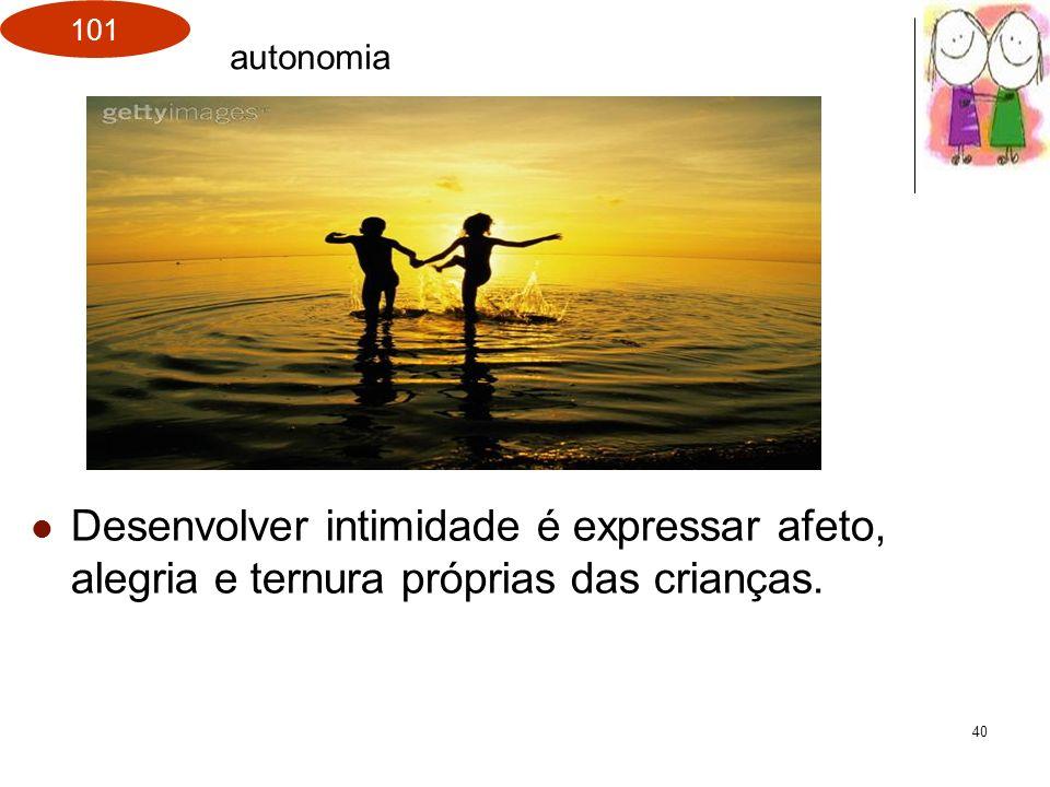 101 40 Desenvolver intimidade é expressar afeto, alegria e ternura próprias das crianças. autonomia