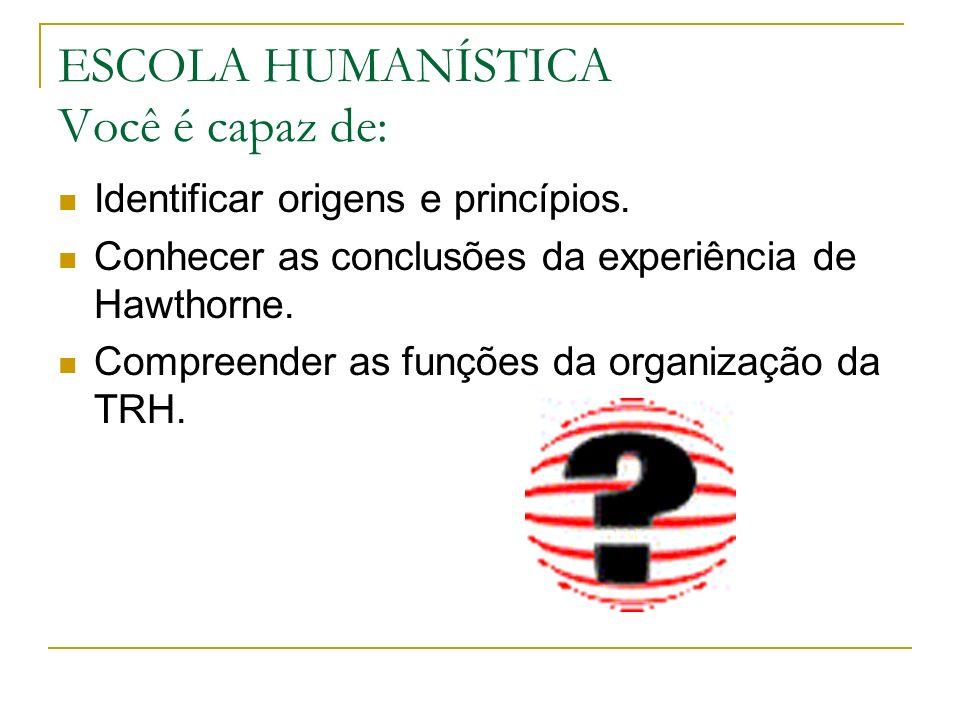 ESCOLA HUMANÍSTICA Você é capaz de: Identificar origens e princípios. Conhecer as conclusões da experiência de Hawthorne. Compreender as funções da or