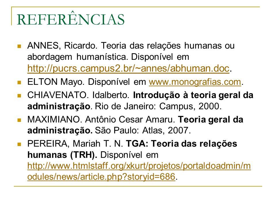 REFERÊNCIAS ANNES, Ricardo. Teoria das relações humanas ou abordagem humanística. Disponível em http://pucrs.campus2.br/~annes/abhuman.doc. http://puc