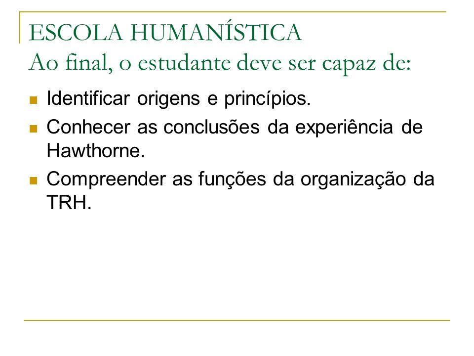 ESCOLA HUMANÍSTICA Ao final, o estudante deve ser capaz de: Identificar origens e princípios. Conhecer as conclusões da experiência de Hawthorne. Comp