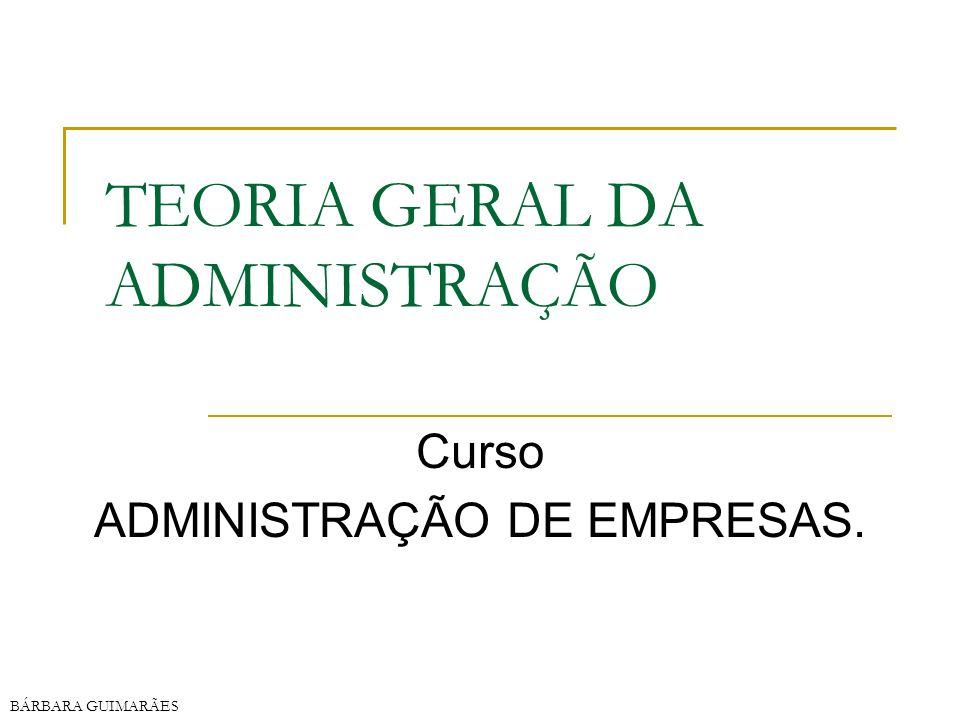 BÁRBARA GUIMARÃES TEORIA GERAL DA ADMINISTRAÇÃO Curso ADMINISTRAÇÃO DE EMPRESAS.