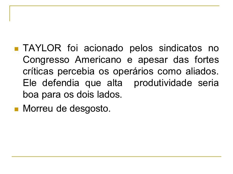 TAYLOR foi acionado pelos sindicatos no Congresso Americano e apesar das fortes críticas percebia os operários como aliados. Ele defendia que alta pro