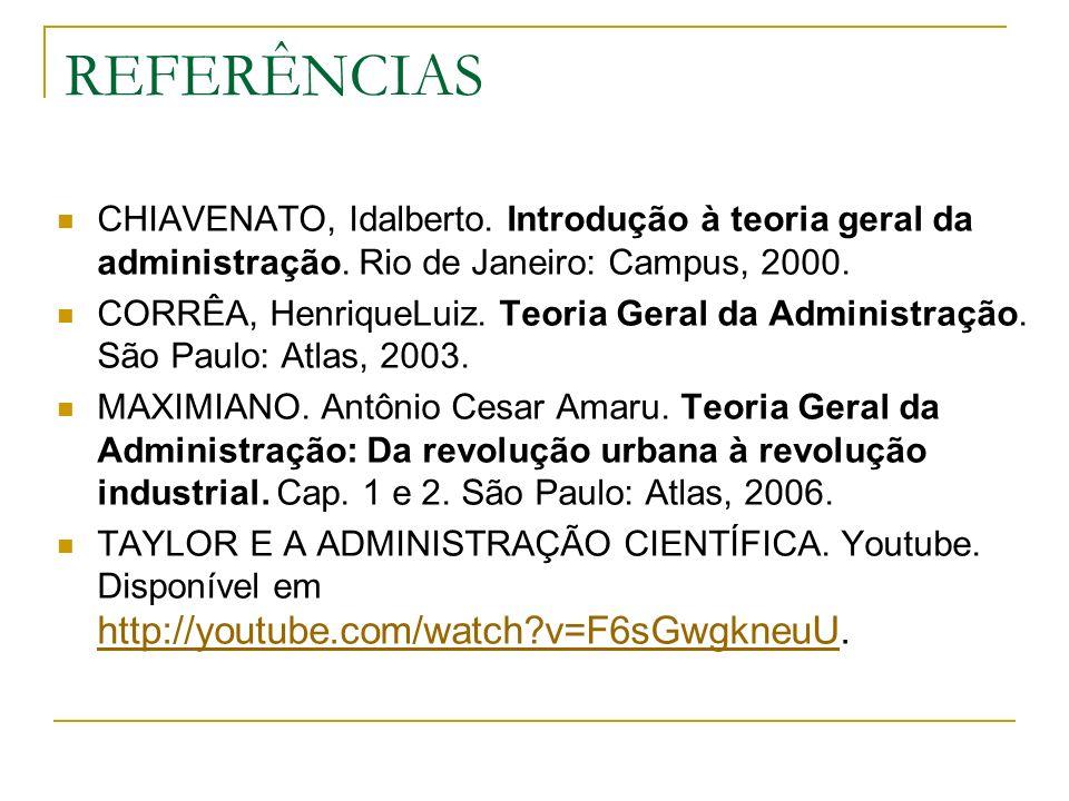 REFERÊNCIAS CHIAVENATO, Idalberto. Introdução à teoria geral da administração. Rio de Janeiro: Campus, 2000. CORRÊA, HenriqueLuiz. Teoria Geral da Adm