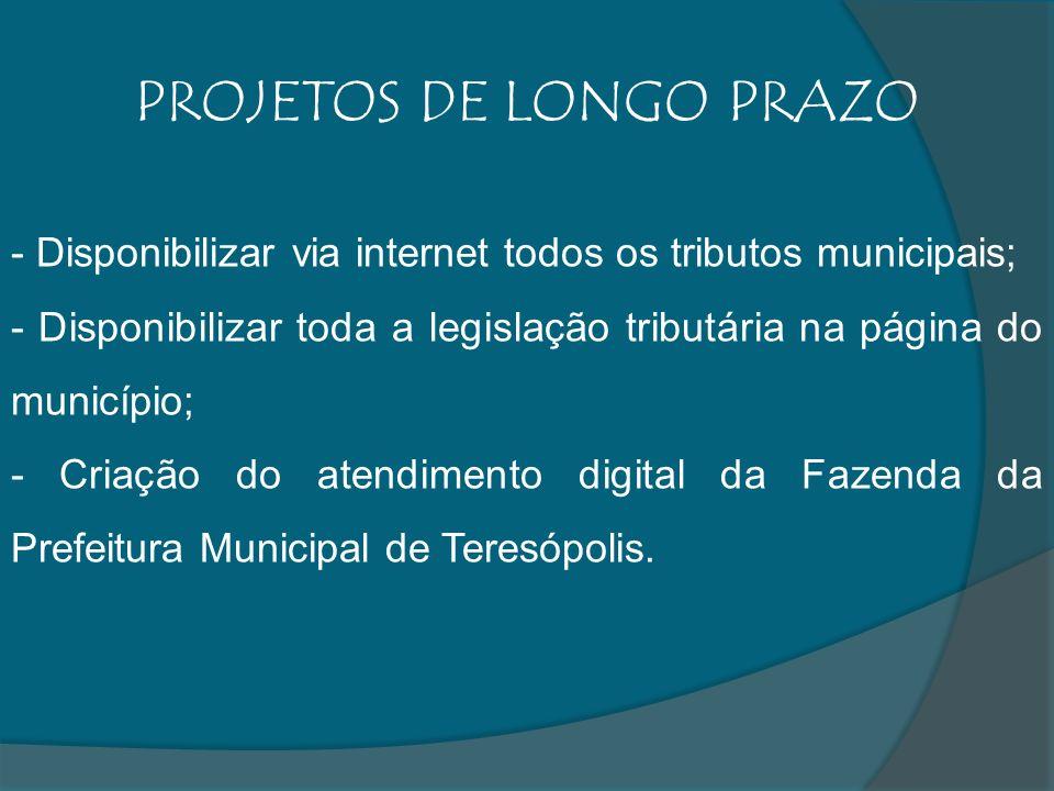 PROJETOS DE LONGO PRAZO - Disponibilizar via internet todos os tributos municipais; - Disponibilizar toda a legislação tributária na página do município; - Criação do atendimento digital da Fazenda da Prefeitura Municipal de Teresópolis.