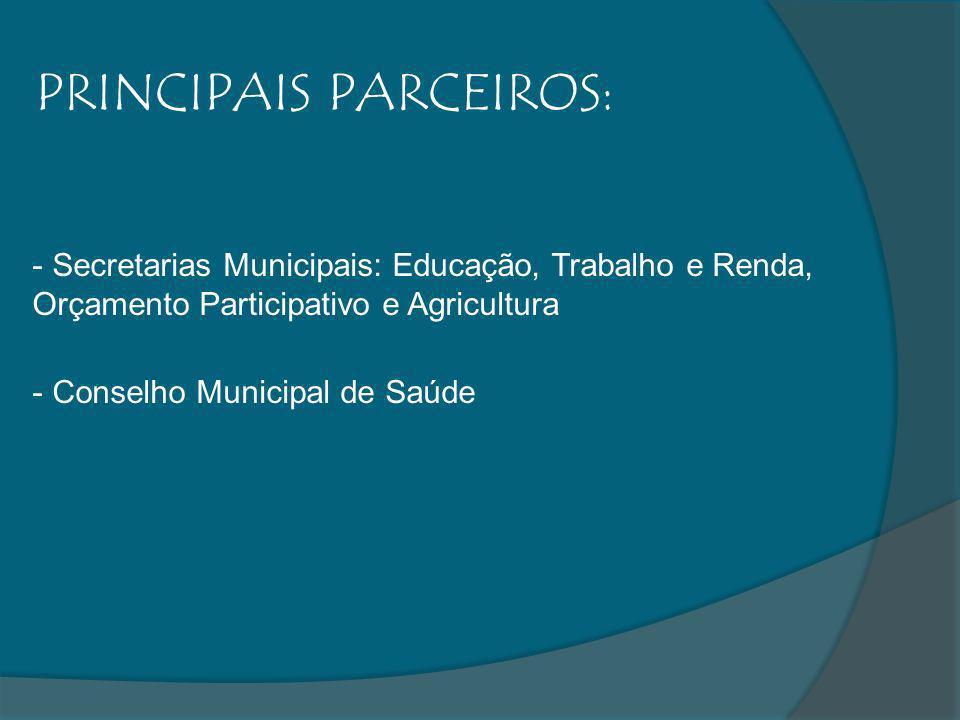 PRINCIPAIS PARCEIROS: - Secretarias Municipais: Educação, Trabalho e Renda, Orçamento Participativo e Agricultura - Conselho Municipal de Saúde