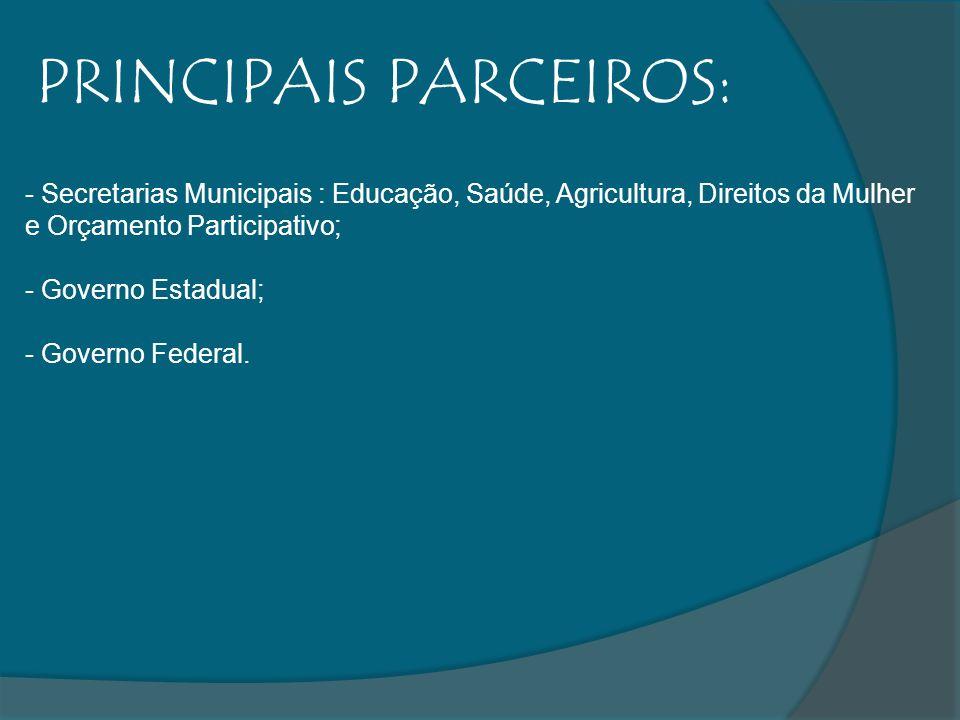 PRINCIPAIS PARCEIROS: - Secretarias Municipais : Educação, Saúde, Agricultura, Direitos da Mulher e Orçamento Participativo; - Governo Estadual; - Gov