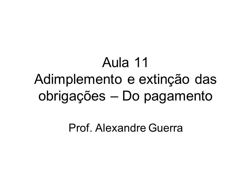 Aula 11 Adimplemento e extinção das obrigações – Do pagamento Prof. Alexandre Guerra