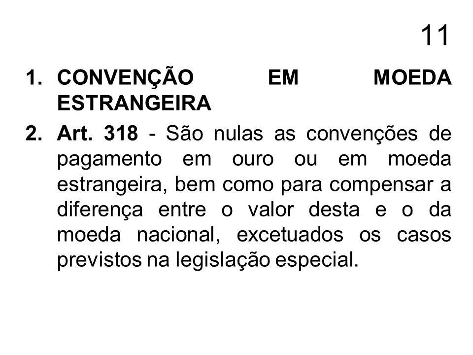11 1.CONVENÇÃO EM MOEDA ESTRANGEIRA 2.Art. 318 - São nulas as convenções de pagamento em ouro ou em moeda estrangeira, bem como para compensar a difer
