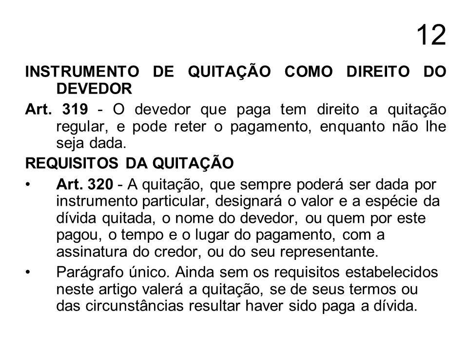 12 INSTRUMENTO DE QUITAÇÃO COMO DIREITO DO DEVEDOR Art. 319 - O devedor que paga tem direito a quitação regular, e pode reter o pagamento, enquanto nã