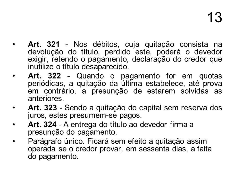 13 Art. 321 - Nos débitos, cuja quitação consista na devolução do título, perdido este, poderá o devedor exigir, retendo o pagamento, declaração do cr