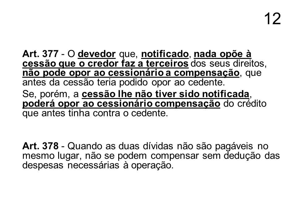 12 Art. 377 - O devedor que, notificado, nada opõe à cessão que o credor faz a terceiros dos seus direitos, não pode opor ao cessionário a compensação