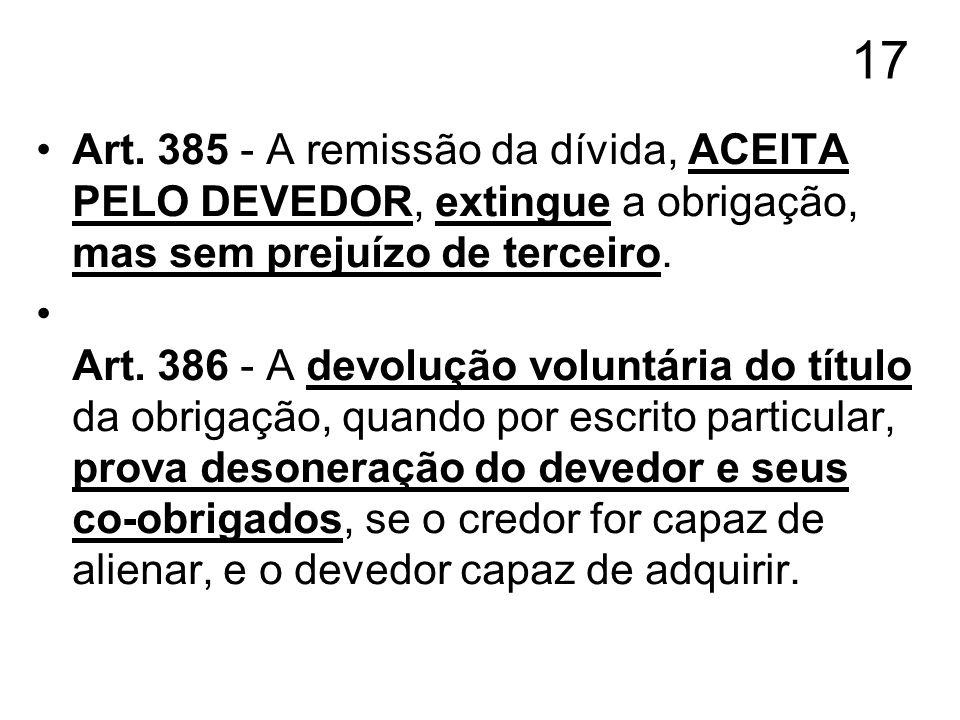 17 Art. 385 - A remissão da dívida, ACEITA PELO DEVEDOR, extingue a obrigação, mas sem prejuízo de terceiro. Art. 386 - A devolução voluntária do títu