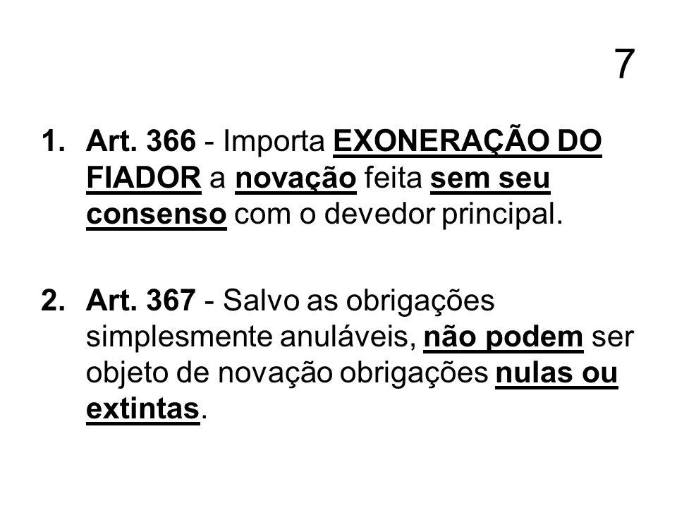 7 1.Art. 366 - Importa EXONERAÇÃO DO FIADOR a novação feita sem seu consenso com o devedor principal. 2.Art. 367 - Salvo as obrigações simplesmente an