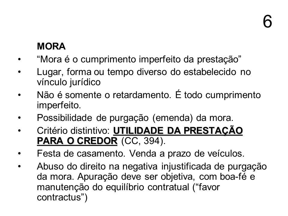 6 MORA Mora é o cumprimento imperfeito da prestação Lugar, forma ou tempo diverso do estabelecido no vínculo jurídico Não é somente o retardamento. É