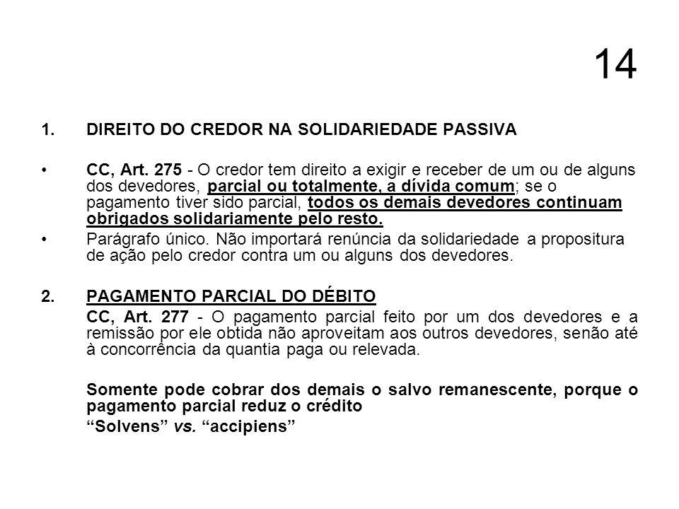 14 1.DIREITO DO CREDOR NA SOLIDARIEDADE PASSIVA CC, Art. 275 - O credor tem direito a exigir e receber de um ou de alguns dos devedores, parcial ou to
