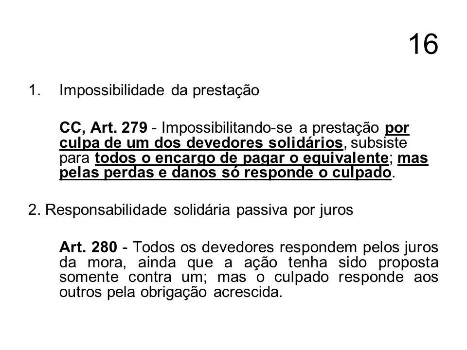 16 1.Impossibilidade da prestação CC, Art. 279 - Impossibilitando-se a prestação por culpa de um dos devedores solidários, subsiste para todos o encar