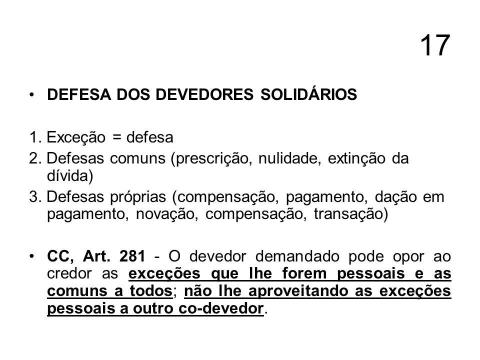 17 DEFESA DOS DEVEDORES SOLIDÁRIOS 1. Exceção = defesa 2. Defesas comuns (prescrição, nulidade, extinção da dívida) 3. Defesas próprias (compensação,