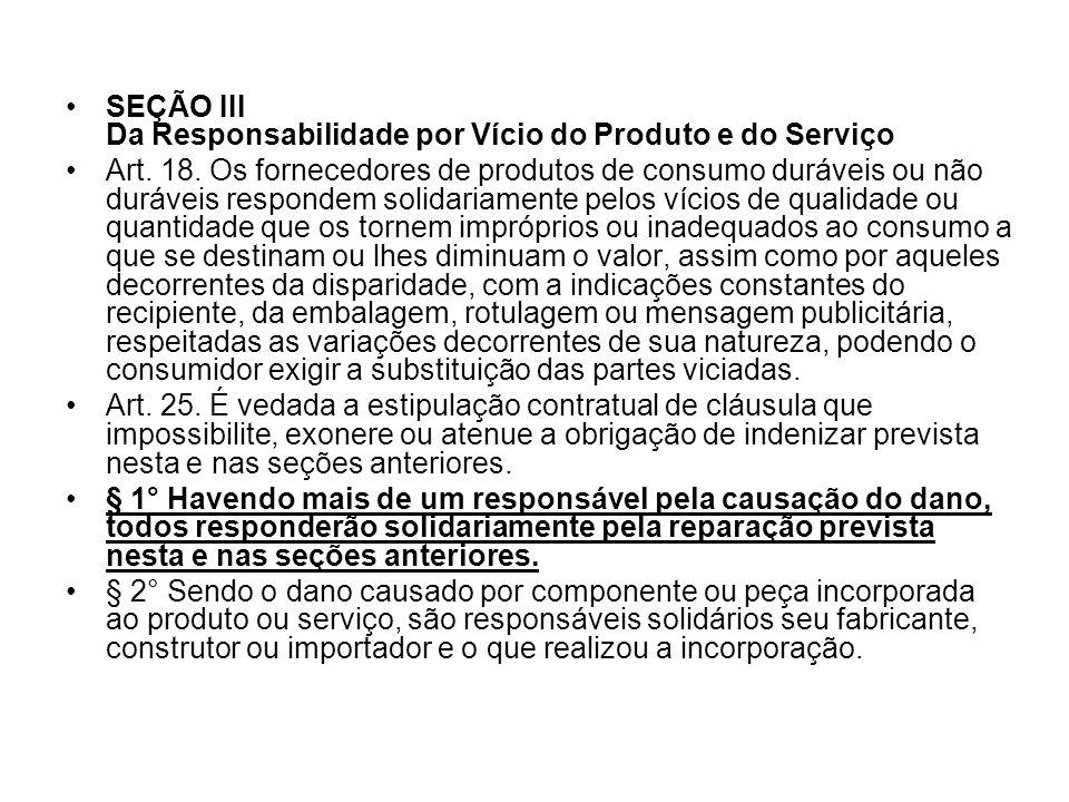SEÇÃO III Da Responsabilidade por Vício do Produto e do Serviço Art. 18. Os fornecedores de produtos de consumo duráveis ou não duráveis respondem sol