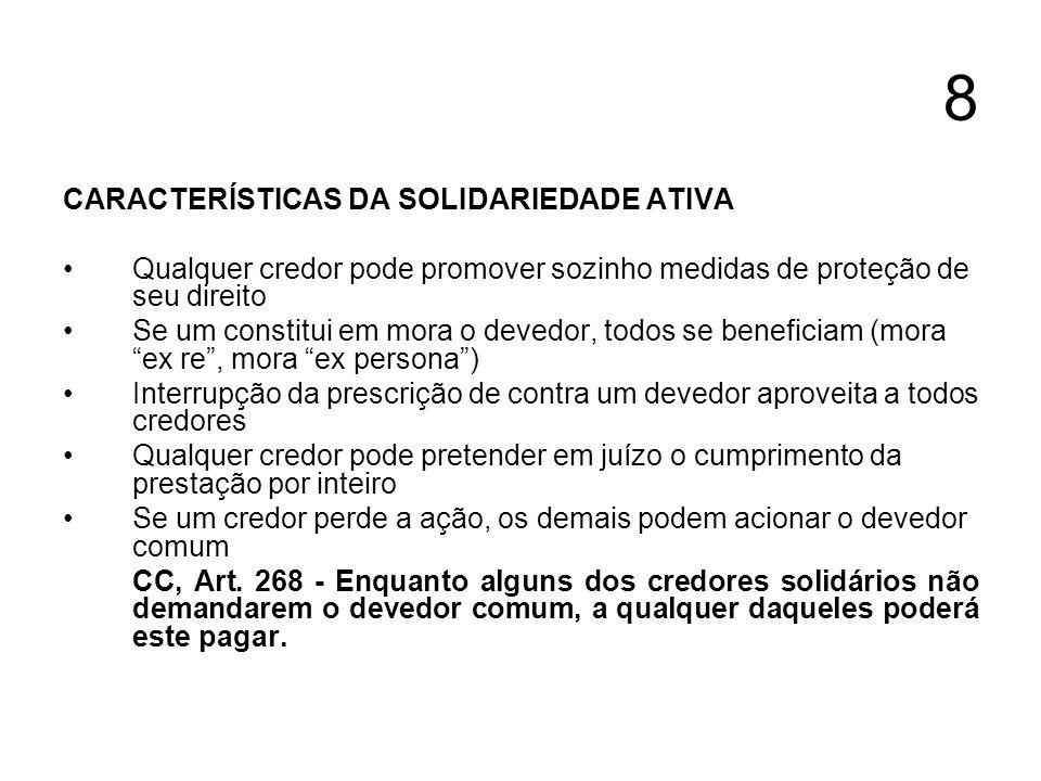 8 CARACTERÍSTICAS DA SOLIDARIEDADE ATIVA Qualquer credor pode promover sozinho medidas de proteção de seu direito Se um constitui em mora o devedor, t