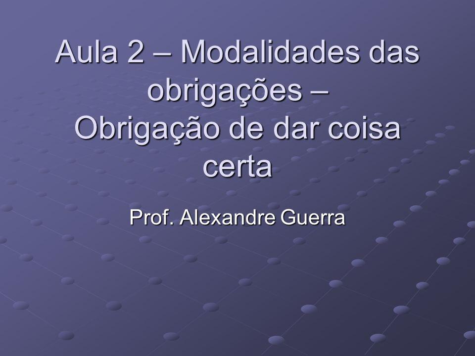 Aula 2 – Modalidades das obrigações – Obrigação de dar coisa certa Prof. Alexandre Guerra