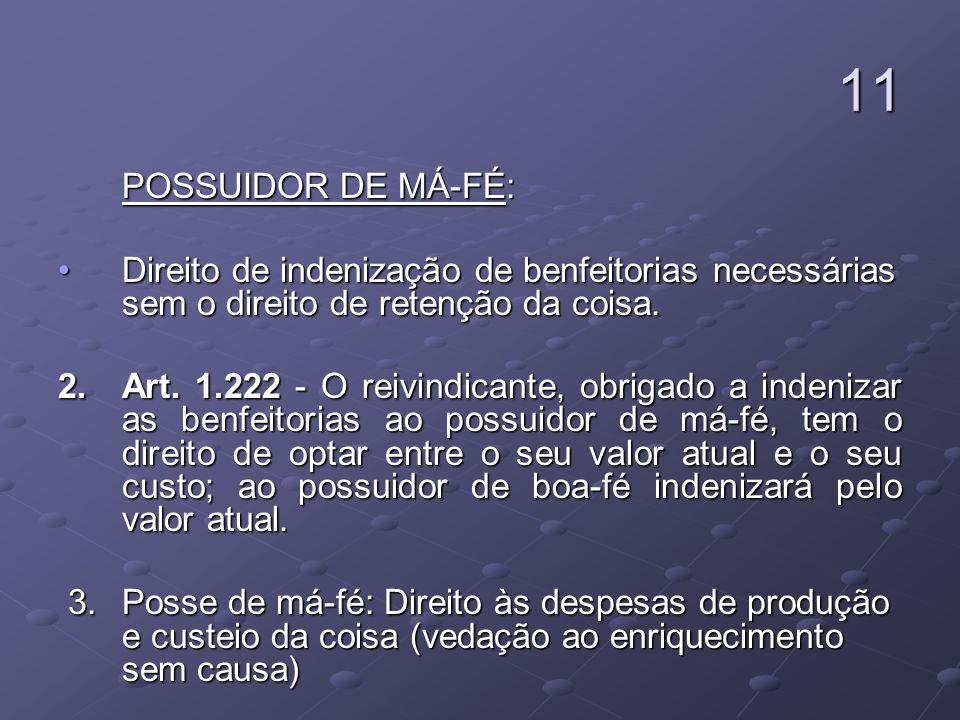 11 POSSUIDOR DE MÁ-FÉ: POSSUIDOR DE MÁ-FÉ: Direito de indenização de benfeitorias necessárias sem o direito de retenção da coisa.Direito de indenizaçã
