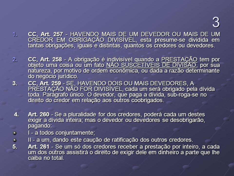 3 1.CC, Art. 257 - HAVENDO MAIS DE UM DEVEDOR OU MAIS DE UM CREDOR EM OBRIGAÇÃO DIVISÍVEL, esta presume-se dividida em tantas obrigações, iguais e dis