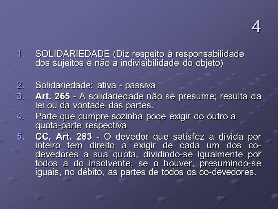 4 1.SOLIDARIEDADE (Diz respeito à responsabilidade dos sujeitos e não a indivisibilidade do objeto) 2.Solidariedade: ativa - passiva 3.Art. 265 - A so