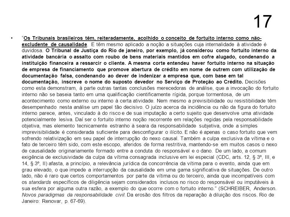 17 Os Tribunais brasileiros têm, reiteradamente, acolhido o conceito de fortuito interno como não- excludente de causalidade. E têm mesmo aplicado a n