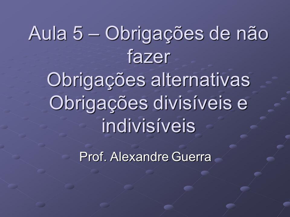 Aula 5 – Obrigações de não fazer Obrigações alternativas Obrigações divisíveis e indivisíveis Prof.