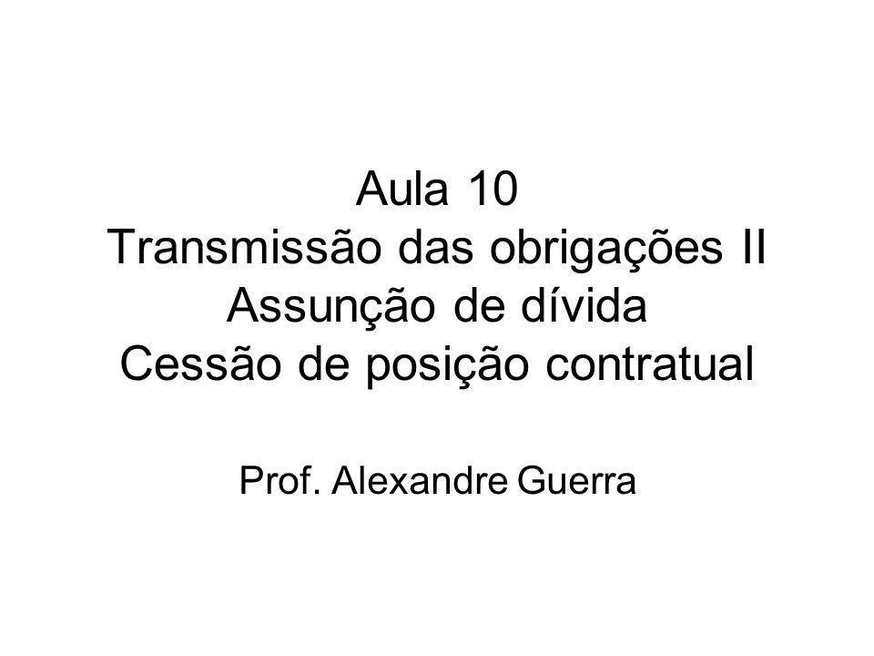 Aula 10 Transmissão das obrigações II Assunção de dívida Cessão de posição contratual Prof. Alexandre Guerra