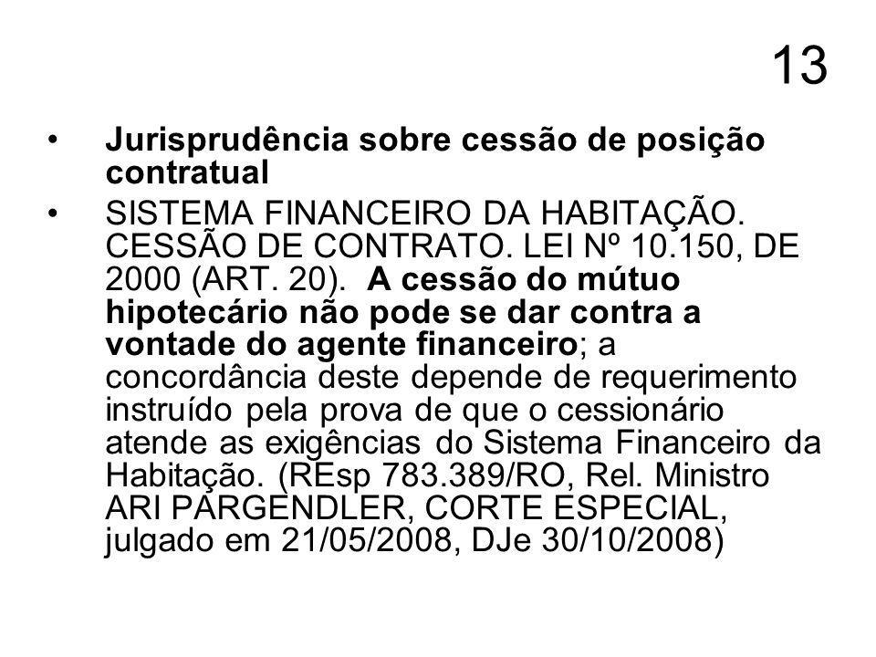 13 Jurisprudência sobre cessão de posição contratual SISTEMA FINANCEIRO DA HABITAÇÃO. CESSÃO DE CONTRATO. LEI Nº 10.150, DE 2000 (ART. 20). A cessão d