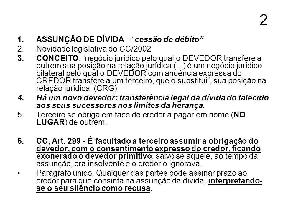 2 1.ASSUNÇÃO DE DÍVIDA – cessão de débito 2.Novidade legislativa do CC/2002 3.CONCEITO: negócio jurídico pelo qual o DEVEDOR transfere a outrem sua po