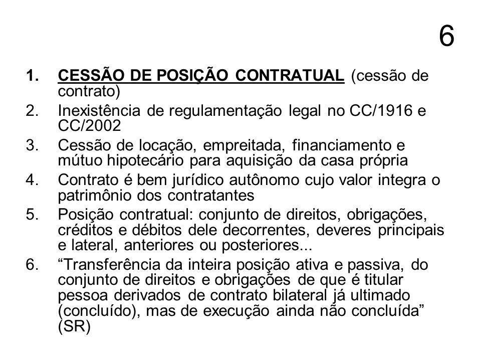 6 1.CESSÃO DE POSIÇÃO CONTRATUAL (cessão de contrato) 2.Inexistência de regulamentação legal no CC/1916 e CC/2002 3.Cessão de locação, empreitada, fin