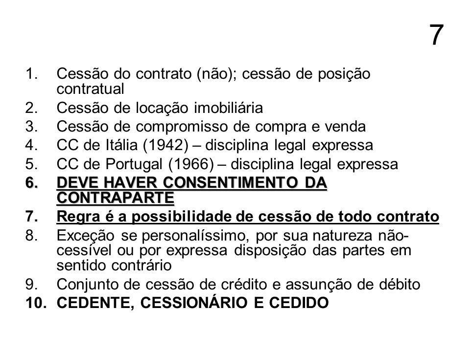 7 1.Cessão do contrato (não); cessão de posição contratual 2.Cessão de locação imobiliária 3.Cessão de compromisso de compra e venda 4.CC de Itália (1942) – disciplina legal expressa 5.CC de Portugal (1966) – disciplina legal expressa 6.DEVE HAVER CONSENTIMENTO DA CONTRAPARTE 7.Regra é a possibilidade de cessão de todo contrato 8.Exceção se personalíssimo, por sua natureza não- cessível ou por expressa disposição das partes em sentido contrário 9.Conjunto de cessão de crédito e assunção de débito 10.CEDENTE, CESSIONÁRIO E CEDIDO