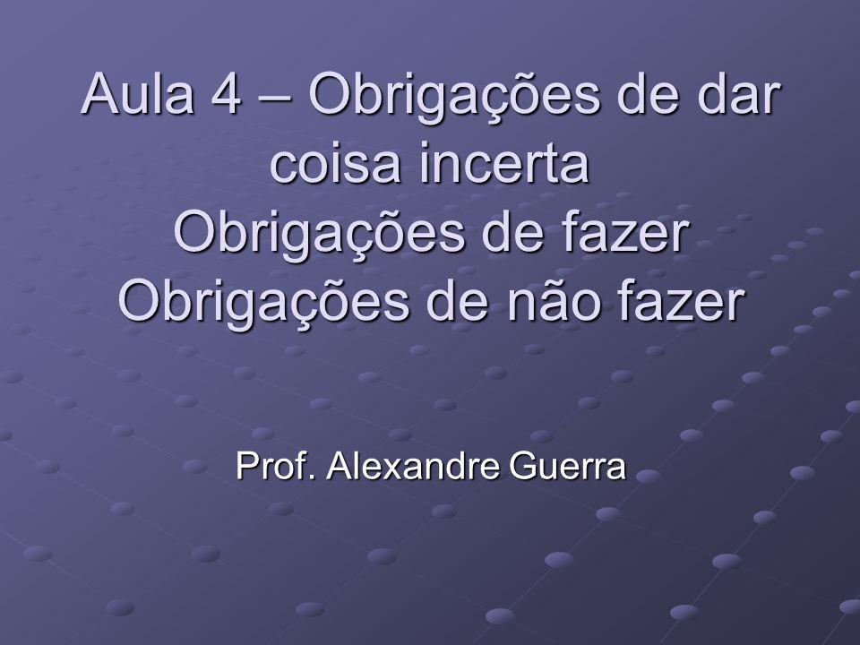 Aula 4 – Obrigações de dar coisa incerta Obrigações de fazer Obrigações de não fazer Prof. Alexandre Guerra
