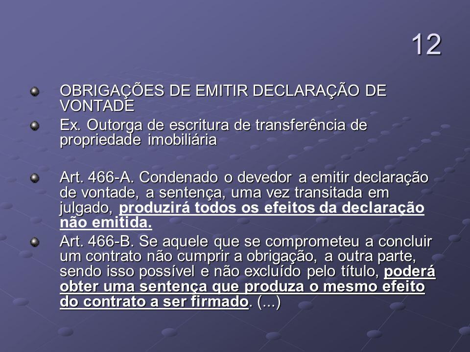 12 OBRIGAÇÕES DE EMITIR DECLARAÇÃO DE VONTADE Ex. Outorga de escritura de transferência de propriedade imobiliária Art. 466-A. Condenado o devedor a e