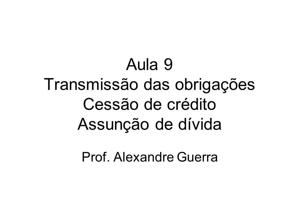 Aula 9 Transmissão das obrigações Cessão de crédito Assunção de dívida Prof. Alexandre Guerra