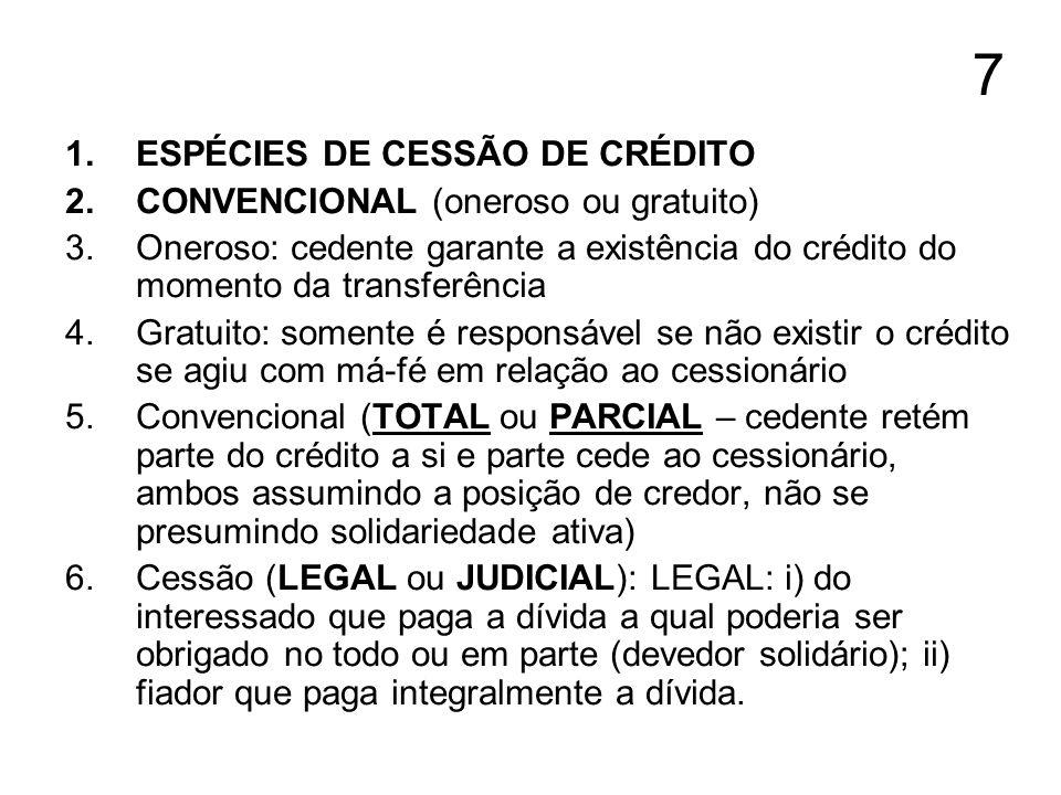 7 1.ESPÉCIES DE CESSÃO DE CRÉDITO 2.CONVENCIONAL (oneroso ou gratuito) 3.Oneroso: cedente garante a existência do crédito do momento da transferência
