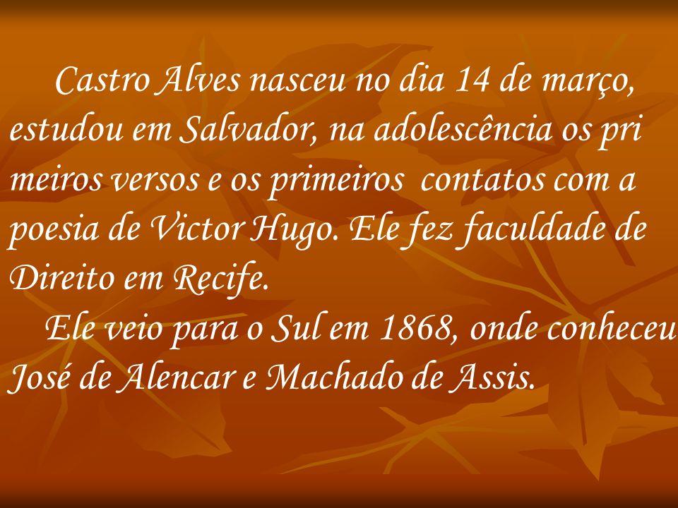 Castro Alves nasceu no dia 14 de março, estudou em Salvador, na adolescência os pri meiros versos e os primeiros contatos com a poesia de Victor Hugo.