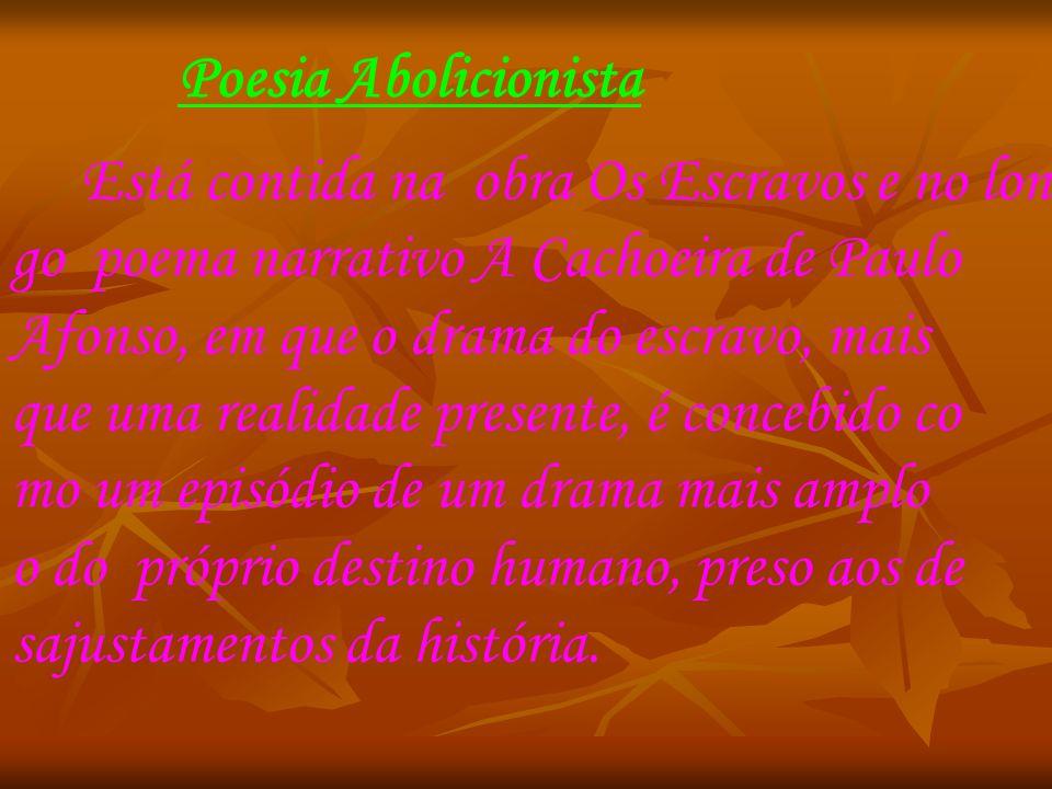 Poesia Abolicionista Está contida na obra Os Escravos e no lon go poema narrativo A Cachoeira de Paulo Afonso, em que o drama do escravo, mais que uma