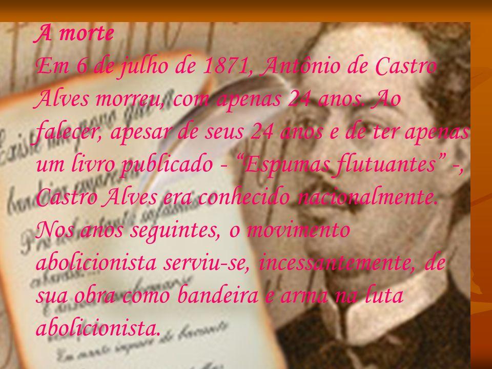 A morte Em 6 de julho de 1871, Antônio de Castro Alves morreu, com apenas 24 anos. Ao falecer, apesar de seus 24 anos e de ter apenas um livro publica