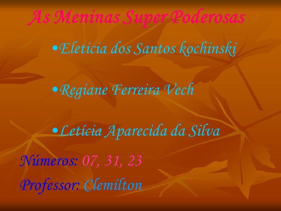 As Meninas Super Poderosas Eleticia dos Santos kochinski Regiane Ferreira Vech Letícia Aparecida da Silva Números: 07, 31, 23 Professor: Clemílton