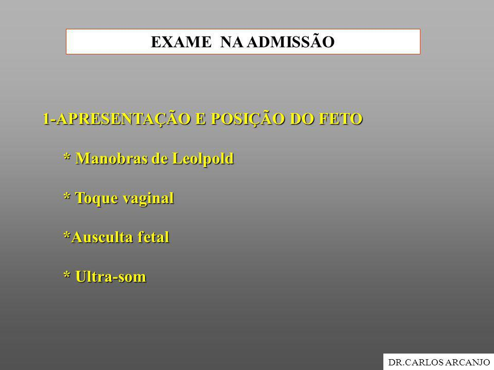 EXAME NA ADMISSÃO DR.CARLOS ARCANJO 1-APRESENTAÇÃO E POSIÇÃO DO FETO * Manobras de Leolpold * Manobras de Leolpold * Toque vaginal * Toque vaginal *Au