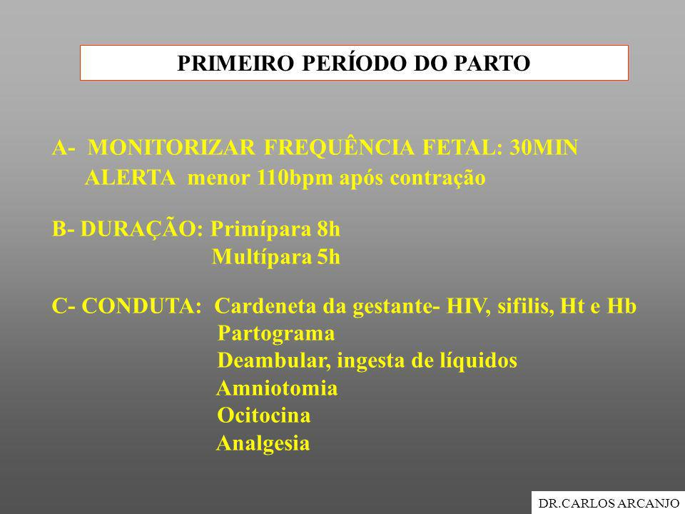 PRIMEIRO PERÍODO DO PARTO DR.CARLOS ARCANJO A- MONITORIZAR FREQUÊNCIA FETAL: 30MIN ALERTA menor 110bpm após contração B- DURAÇÃO: Primípara 8h Multípa