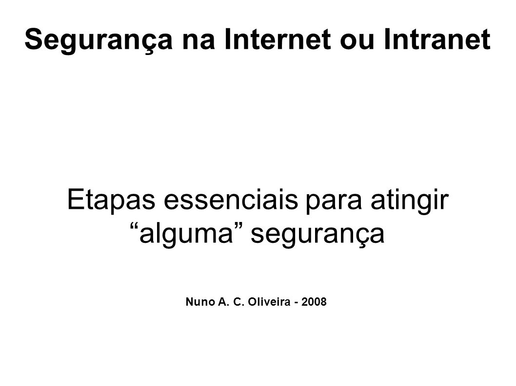 Segurança na Internet ou Intranet Etapas essenciais para atingir alguma segurança Nuno A. C. Oliveira - 2008