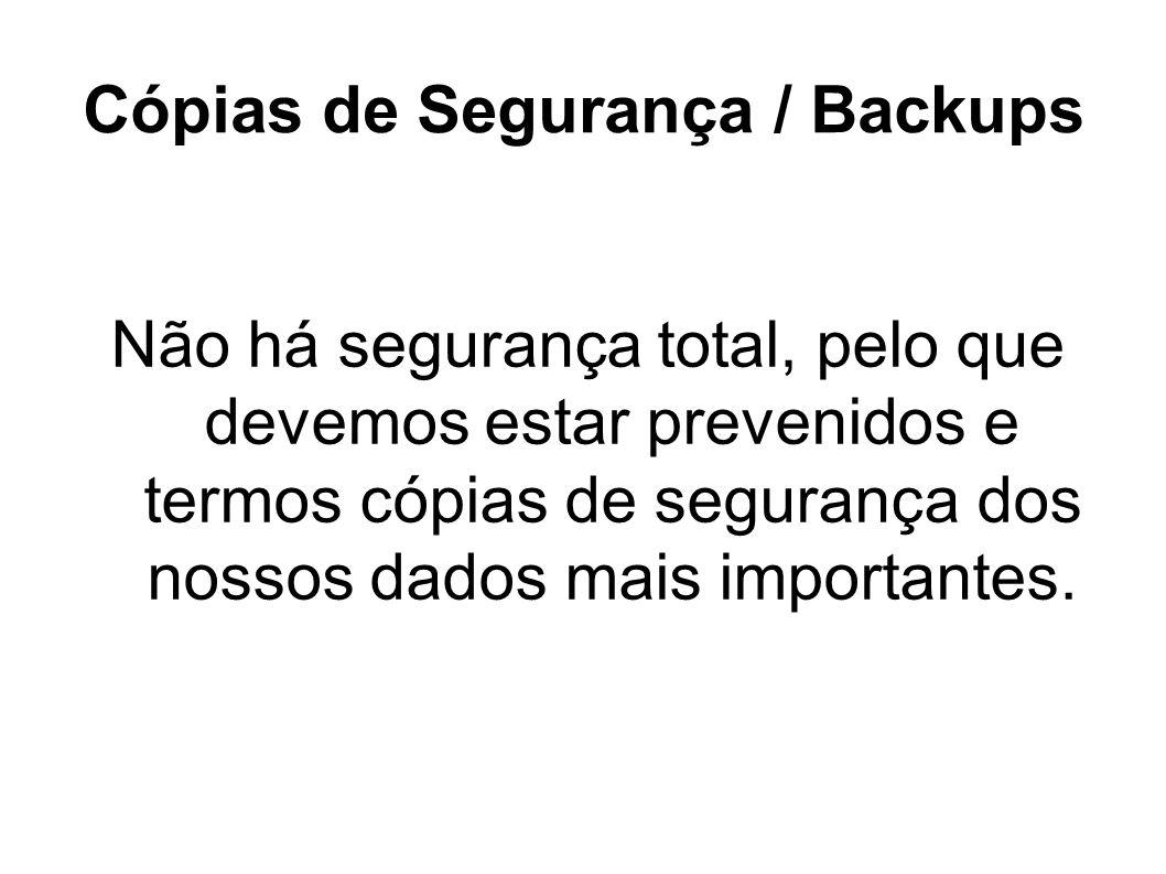Cópias de Segurança / Backups Não há segurança total, pelo que devemos estar prevenidos e termos cópias de segurança dos nossos dados mais importantes