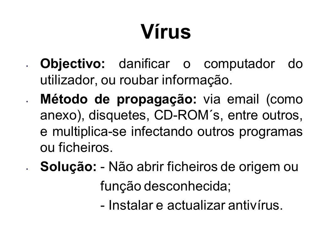 Vírus Objectivo: danificar o computador do utilizador, ou roubar informação. Método de propagação: via email (como anexo), disquetes, CD-ROM´s, entre
