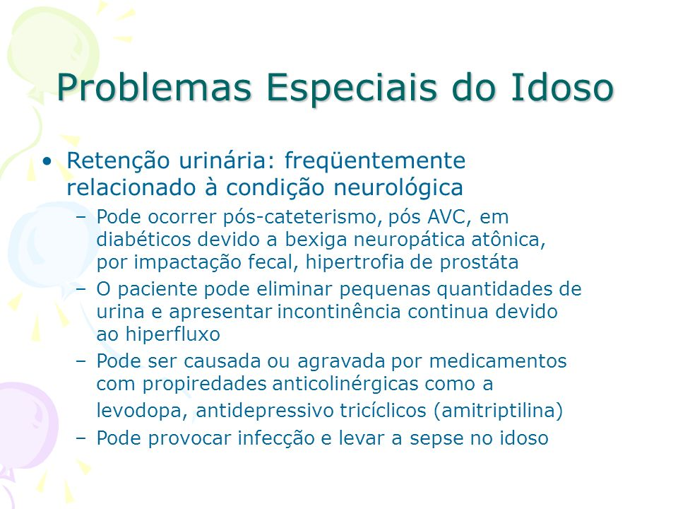 Problemas Especiais do Idoso Retenção urinária: freqüentemente relacionado à condição neurológica –Pode ocorrer pós-cateterismo, pós AVC, em diabético