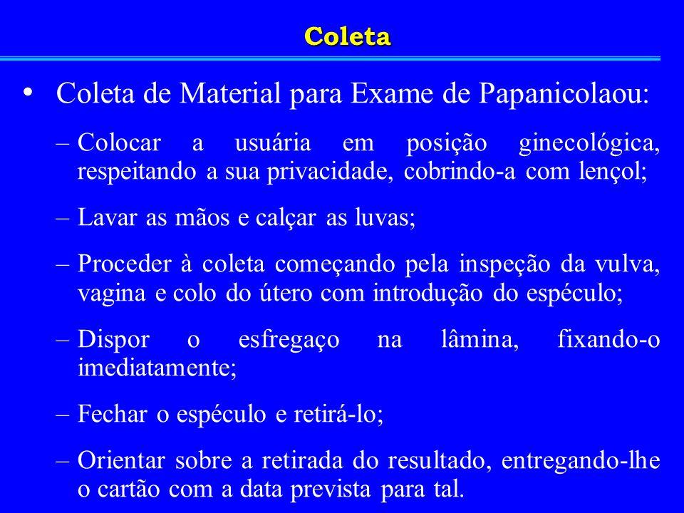 Coleta de Material para Exame de Papanicolaou: –Colocar a usuária em posição ginecológica, respeitando a sua privacidade, cobrindo-a com lençol; –Lava
